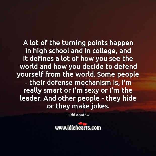 A lot of the turning points happen in high school and in Image