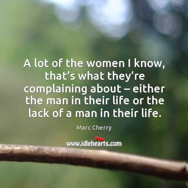 A lot of the women I know, that's what they're complaining about – either the man in their Image