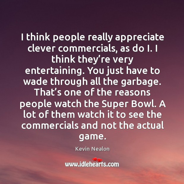 A lot of them watch it to see the commercials and not the actual game. Image