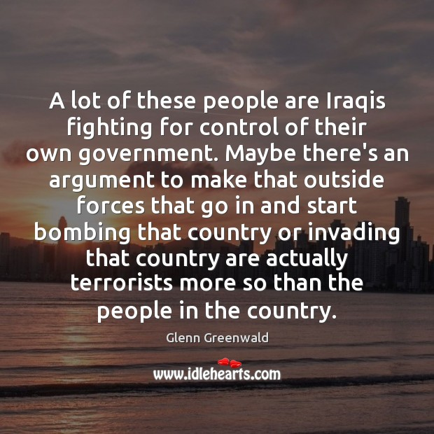 A lot of these people are Iraqis fighting for control of their Glenn Greenwald Picture Quote