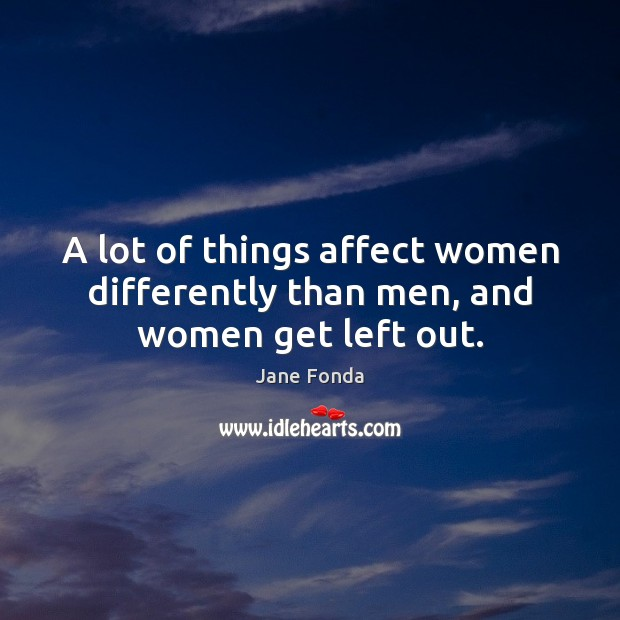 A lot of things affect women differently than men, and women get left out. Image
