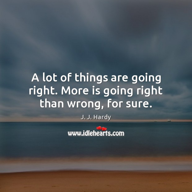 A lot of things are going right. More is going right than wrong, for sure. Image