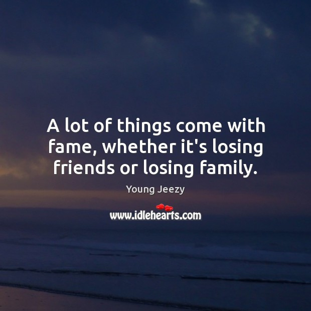 Image, A lot of things come with fame, whether it's losing friends or losing family.