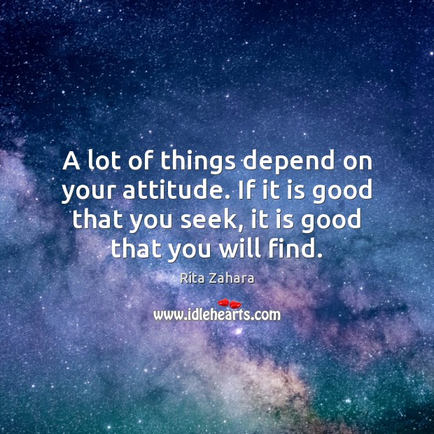 A lot of things depend on your attitude. If it is good Rita Zahara Picture Quote