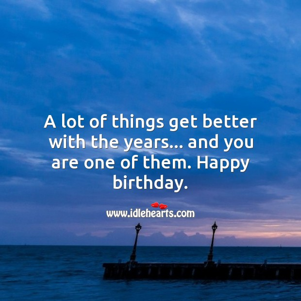 A lot of things get better with the years… and you are one. Happy Birthday Messages Image