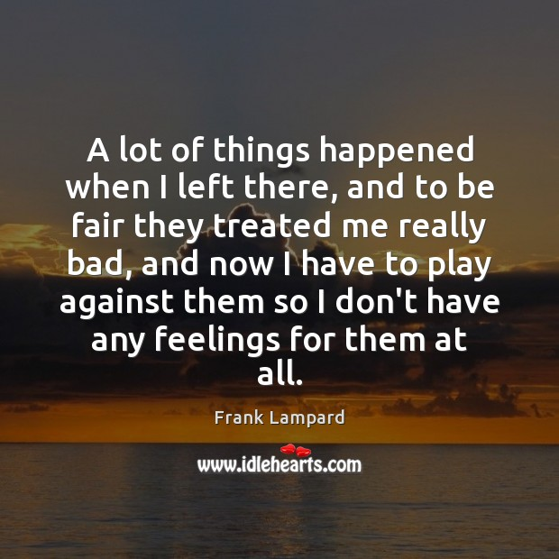A lot of things happened when I left there, and to be Frank Lampard Picture Quote