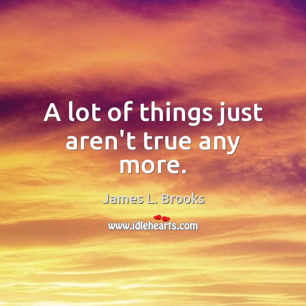 A lot of things just aren't true any more. Image