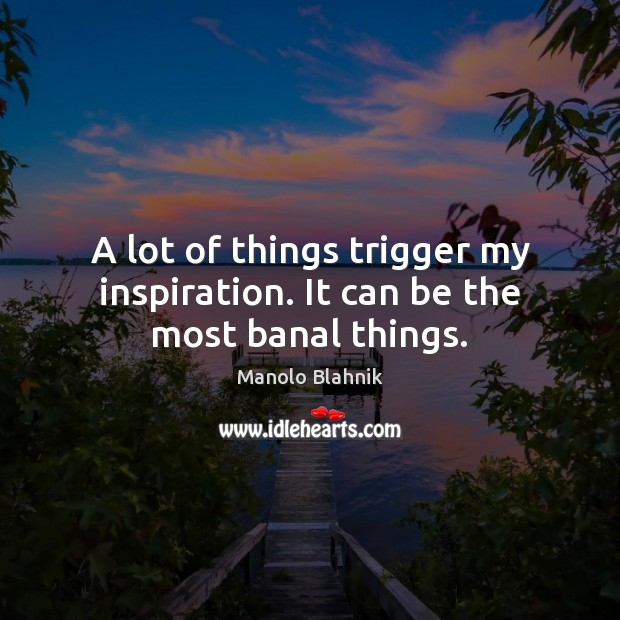 A lot of things trigger my inspiration. It can be the most banal things. Manolo Blahnik Picture Quote