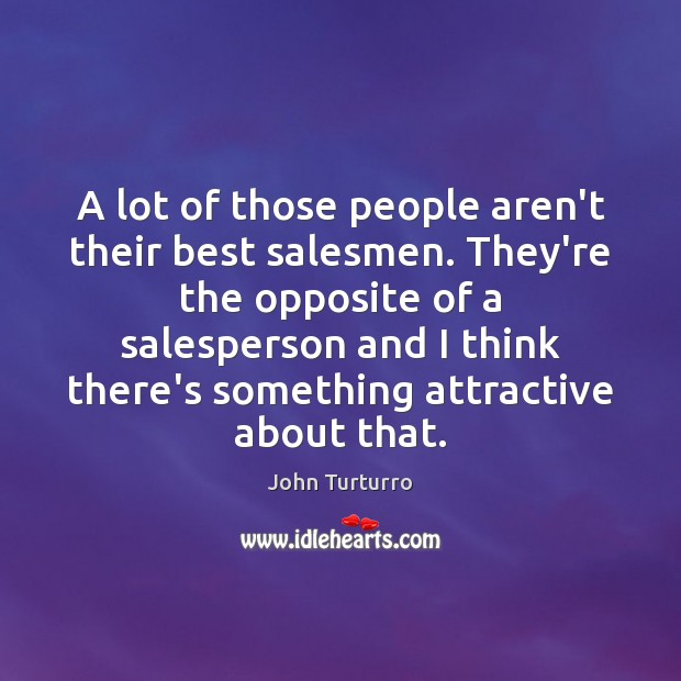 A lot of those people aren't their best salesmen. They're the opposite Image