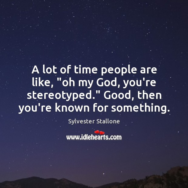 """A lot of time people are like, """"oh my God, you're stereotyped."""" Sylvester Stallone Picture Quote"""