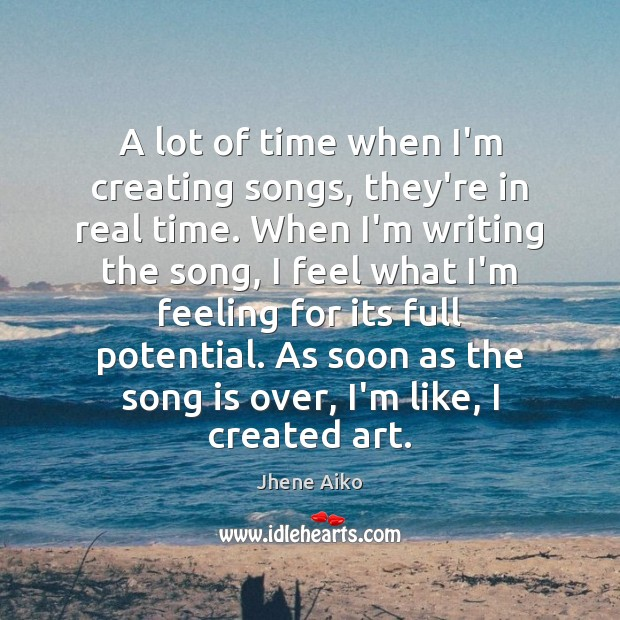 A lot of time when I'm creating songs, they're in real time. Image