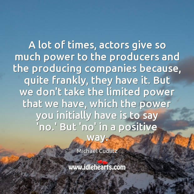 A lot of times, actors give so much power to the producers Image
