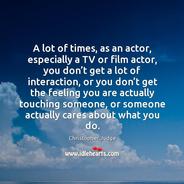 A lot of times, as an actor, especially a tv or film actor, you don't get a lot of interaction Image