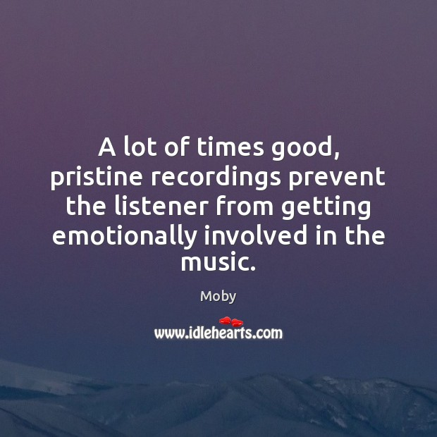 A lot of times good, pristine recordings prevent the listener from getting Image