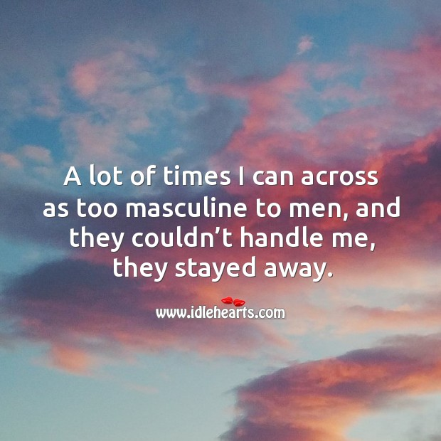 A lot of times I can across as too masculine to men, and they couldn't handle me, they stayed away. Image