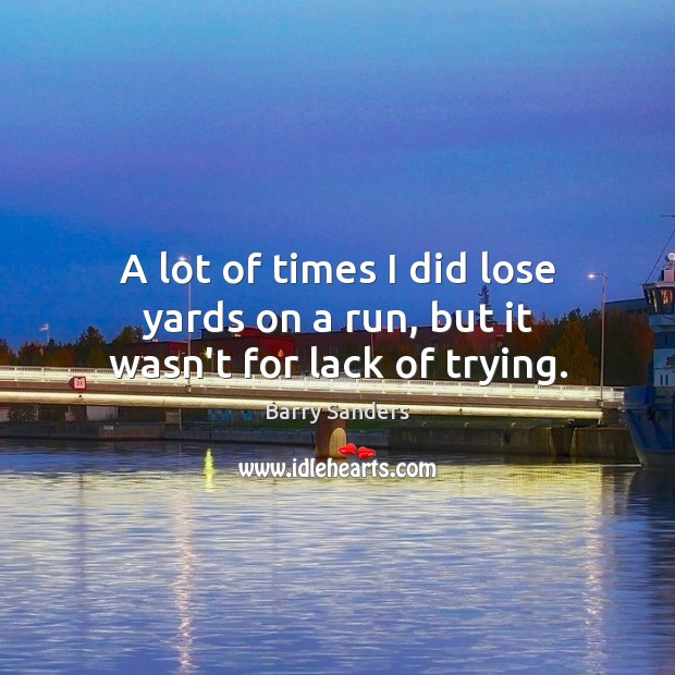 A lot of times I did lose yards on a run, but it wasn't for lack of trying. Image