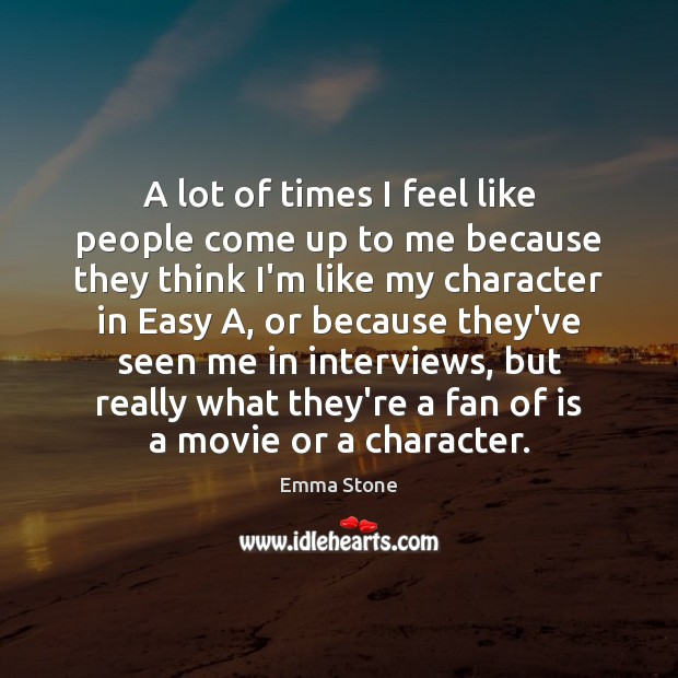 A lot of times I feel like people come up to me Emma Stone Picture Quote