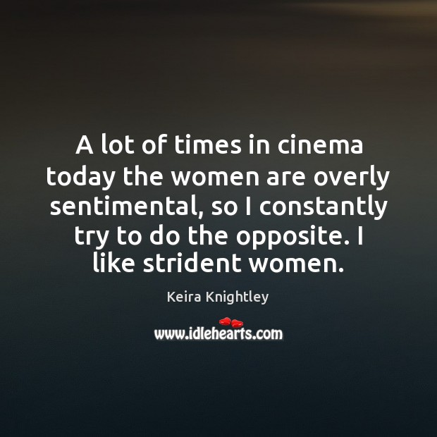 A lot of times in cinema today the women are overly sentimental, Keira Knightley Picture Quote