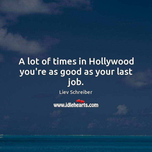 A lot of times in Hollywood you're as good as your last job. Image