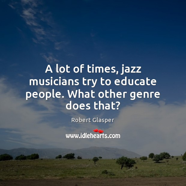 A lot of times, jazz musicians try to educate people. What other genre does that? Image