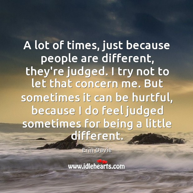 A lot of times, just because people are different, they're judged. I Image