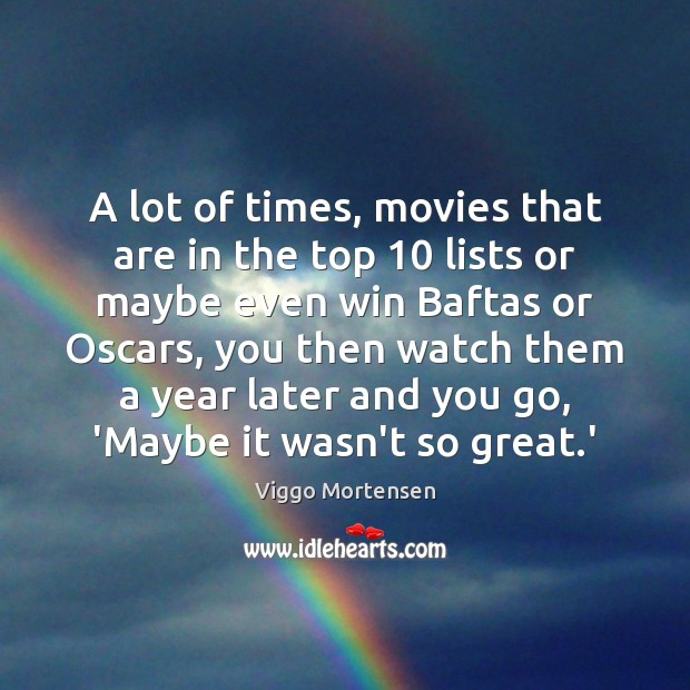 A lot of times, movies that are in the top 10 lists or Viggo Mortensen Picture Quote