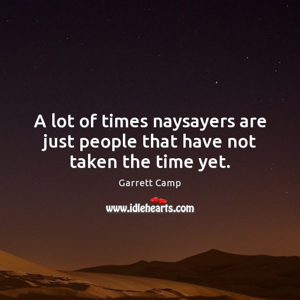 A lot of times naysayers are just people that have not taken the time yet. Image