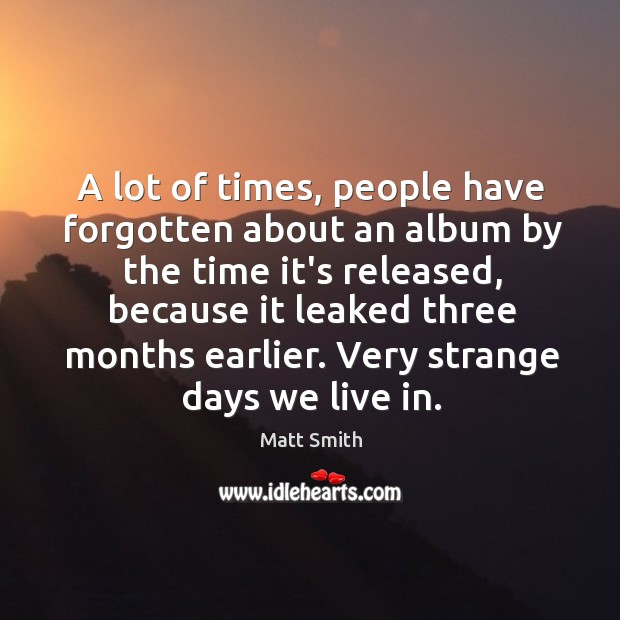 A lot of times, people have forgotten about an album by the Matt Smith Picture Quote
