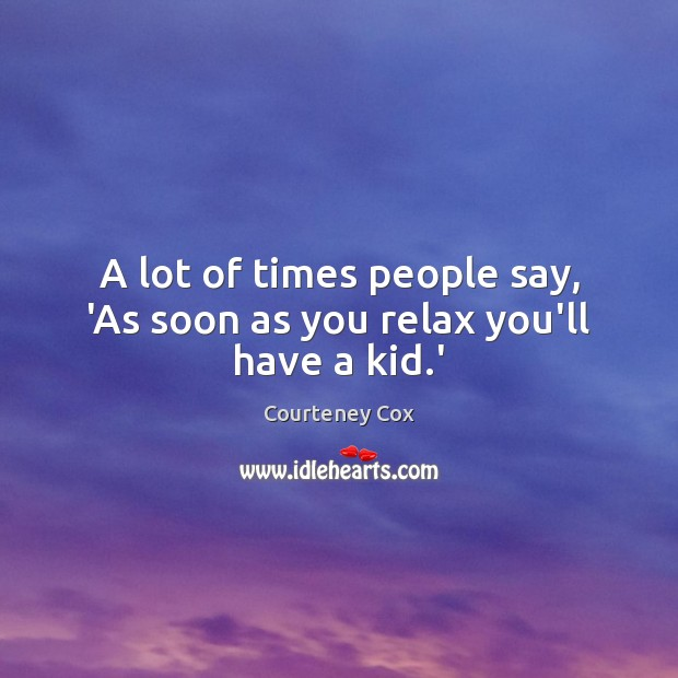 A lot of times people say, 'As soon as you relax you'll have a kid.' Courteney Cox Picture Quote