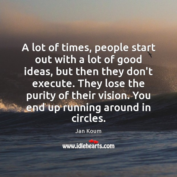 A lot of times, people start out with a lot of good Execute Quotes Image