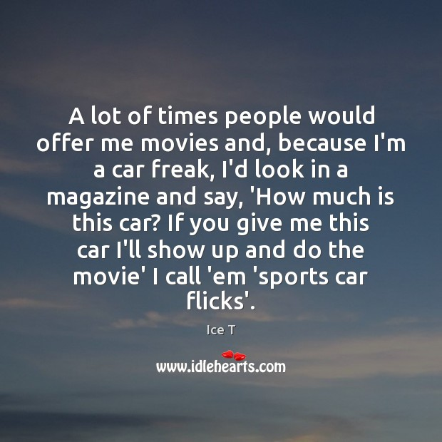 A lot of times people would offer me movies and, because I'm Ice T Picture Quote