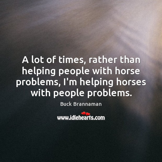 A lot of times, rather than helping people with horse problems, I'm Image