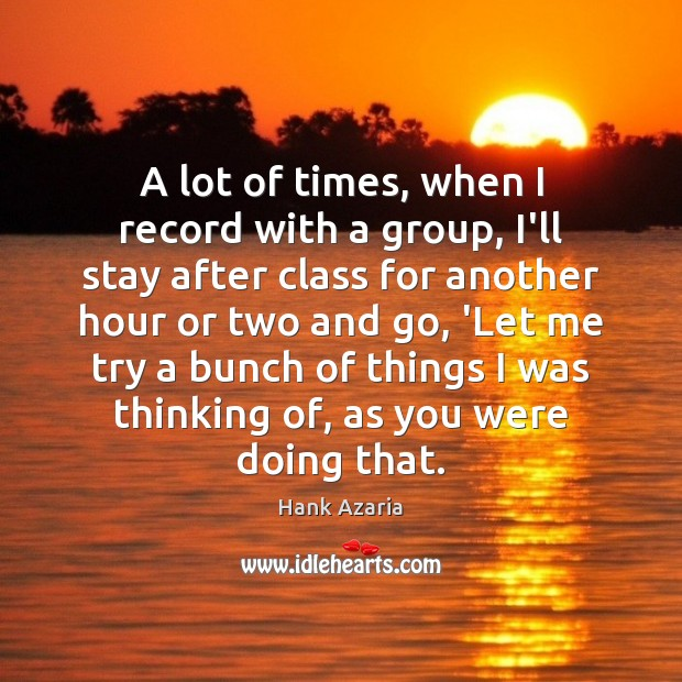 A lot of times, when I record with a group, I'll stay Hank Azaria Picture Quote