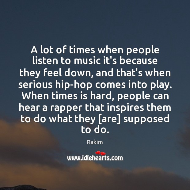 A lot of times when people listen to music it's because they Rakim Picture Quote
