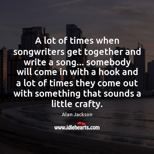 Image, A lot of times when songwriters get together and write a song…