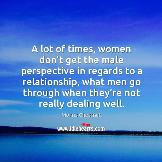 A lot of times, women don't get the male perspective in regards to a relationship Morris Chestnut Picture Quote