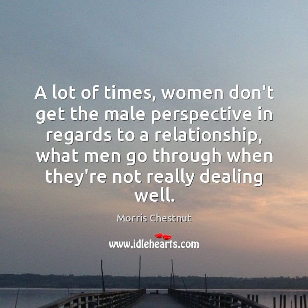 A lot of times, women don't get the male perspective in regards Morris Chestnut Picture Quote
