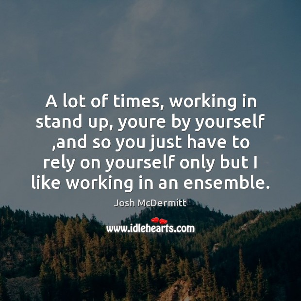 A lot of times, working in stand up, youre by yourself ,and Image
