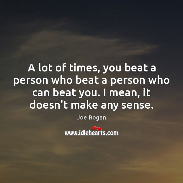 A lot of times, you beat a person who beat a person Joe Rogan Picture Quote