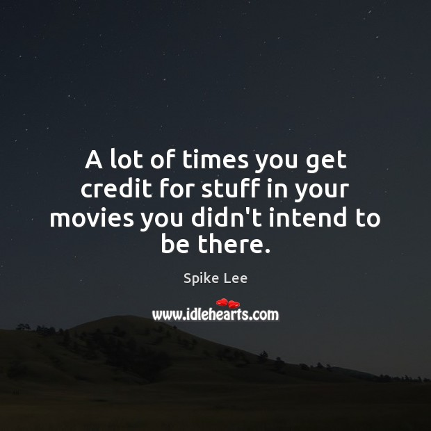 A lot of times you get credit for stuff in your movies you didn't intend to be there. Spike Lee Picture Quote