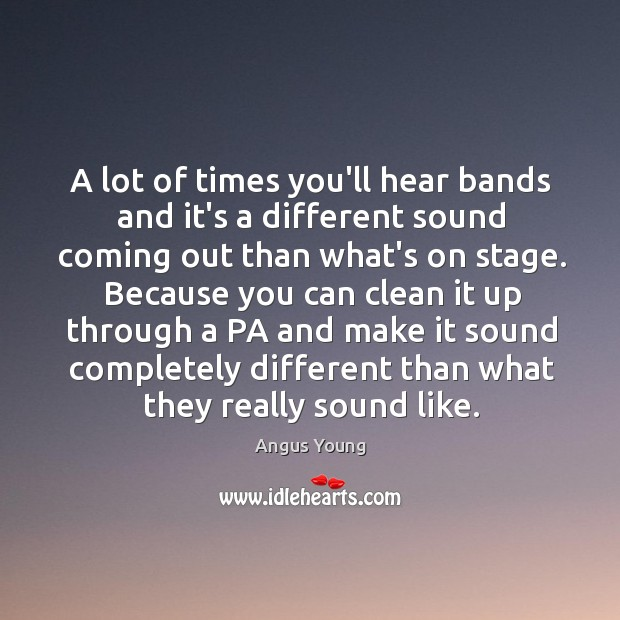 A lot of times you'll hear bands and it's a different sound Angus Young Picture Quote