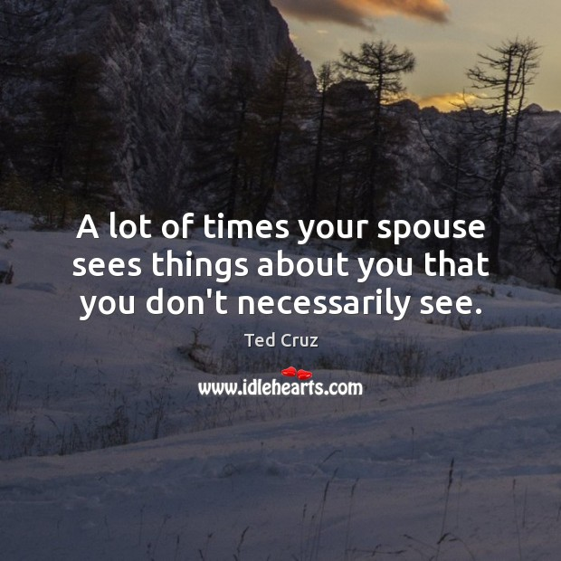 A lot of times your spouse sees things about you that you don't necessarily see. Image