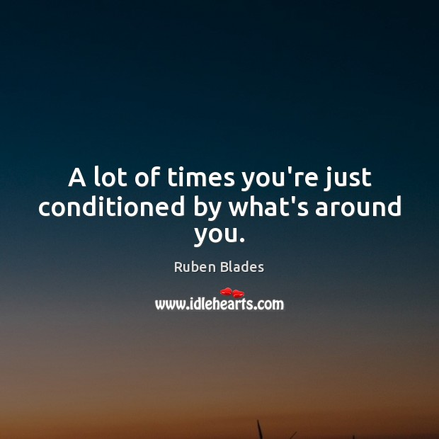 A lot of times you're just conditioned by what's around you. Ruben Blades Picture Quote