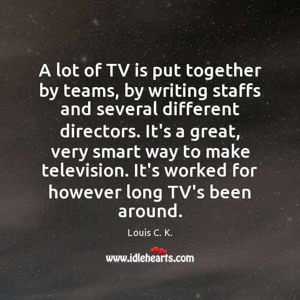 A lot of TV is put together by teams, by writing staffs Image