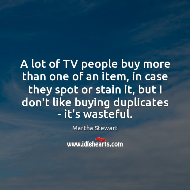 Martha Stewart Picture Quote image saying: A lot of TV people buy more than one of an item,