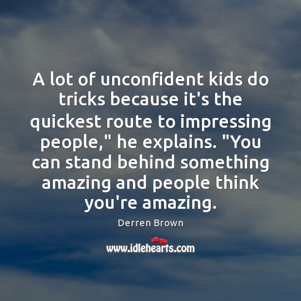 A lot of unconfident kids do tricks because it's the quickest route Derren Brown Picture Quote