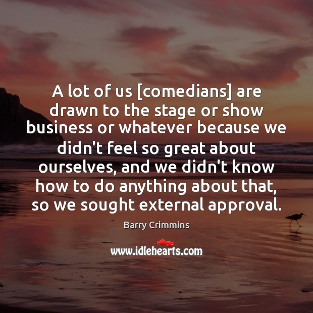 A lot of us [comedians] are drawn to the stage or show Approval Quotes Image