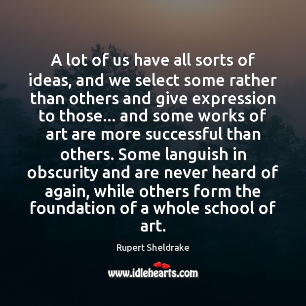 A lot of us have all sorts of ideas, and we select Rupert Sheldrake Picture Quote