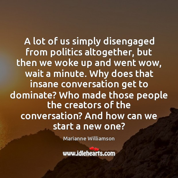 A lot of us simply disengaged from politics altogether, but then we Image