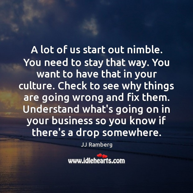 A lot of us start out nimble. You need to stay that Image